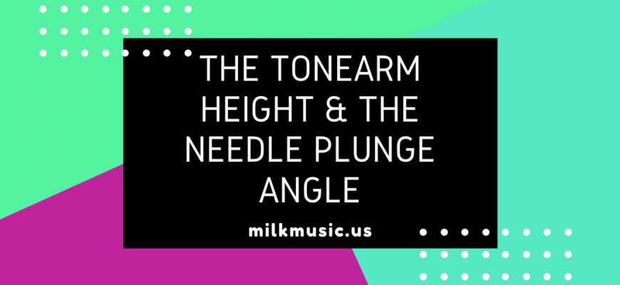 The tonearm height & the needle plunge angle